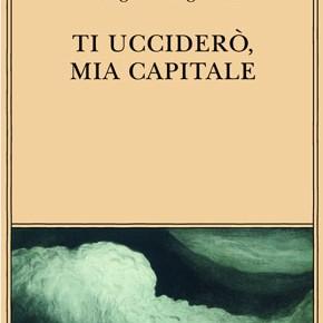 """""""Ti ucciderò, mia capitale"""" di Giorgio Manganelli (Adelphi)"""