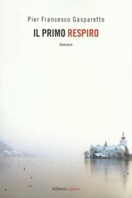 """""""Il primo respiro"""" di Pier Francesco Gasparetto (Aliberti editore)"""