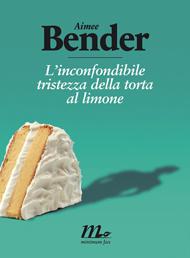 """""""L'inconfondibile tristezza della torta al limone"""" di Aimee Bender (Minimum Fax)"""