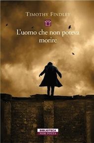 """""""L'uomo che non poteva morire"""" di Timothy Findley (Neri Pozza)"""
