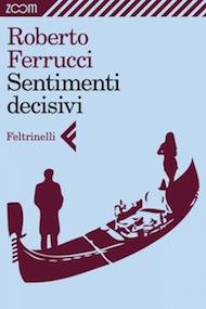 """""""Sentimenti decisivi"""" di Roberto Ferrucci (Feltrinelli)"""
