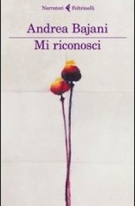 """""""Mi riconosci"""" di Andrea Bajani (Feltrinelli)"""