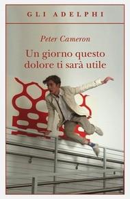 """""""Un giorno questo dolore ti sarà utile"""" di Peter Cameron (Adelphi)"""