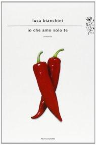 """""""Io che amo solo te"""" di Luca Bianchini (Mondadori)"""