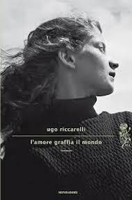 """""""L'amore graffia il mondo"""" di Ugo Riccarelli (Mondadori)"""