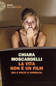 """""""La vita non è un film (ma a volte ci somiglia)"""" di Chiara Moscardelli (Einaudi)"""
