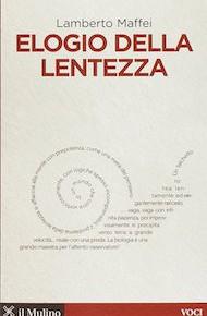 """""""Elogio alla lentezza"""" di Lamberto Maffei (Il Mulino Edizioni)"""